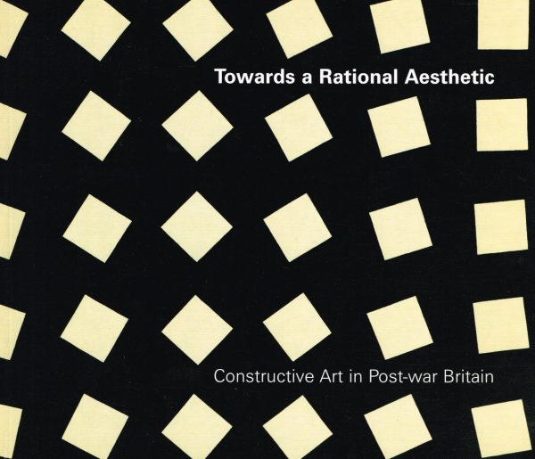 Towards a Rational Aesthetic: Constructive Art in Post-War Britain